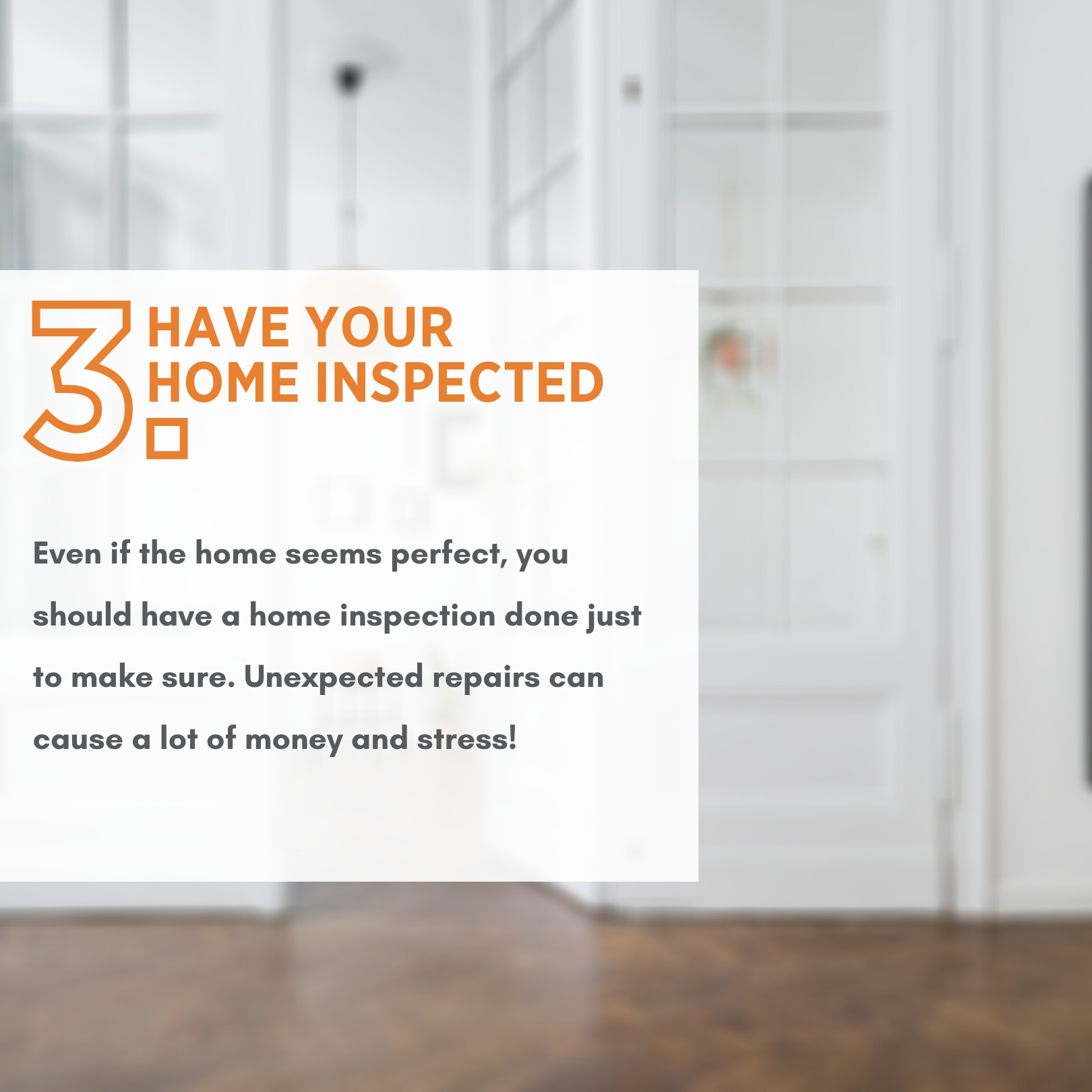 Have your home inspected! Even if a home may seem perfect, you should have a home inspection done just to make sure. Unexpected repairs can cause a lot of money and stress.