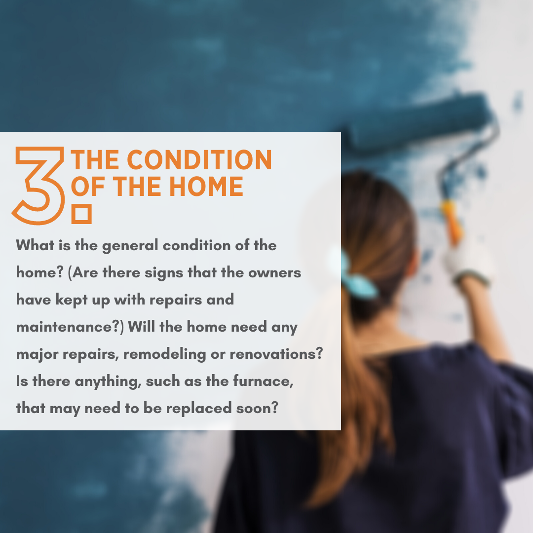 What is the general condition of the home? (Are there signs that the owners have kept up with repairs and maintenance?) Will the home need any major repairs, remodeling or renovations? Is there anything, such as the furnace, that may need to be replaced soon?