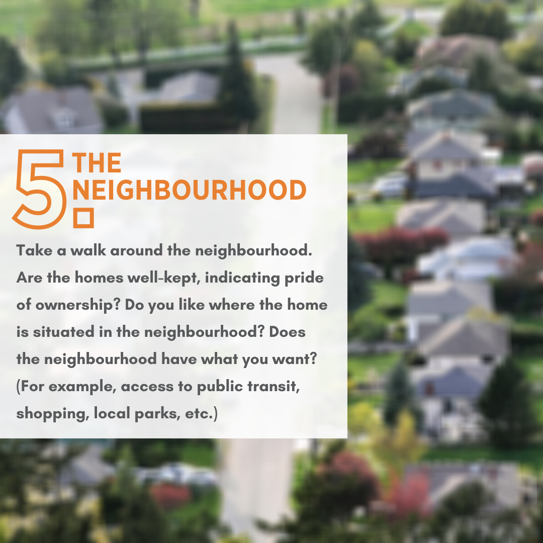 Take a walk around the neighbourhood. Are the homes well-kept, indicating pride of ownership? Do you like where the home is situated in the neighbourhood? Does the neighbourhood have what you want? (For example, access to public transit, shopping, local parks, etc.)